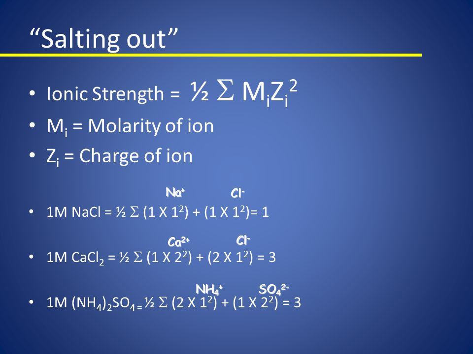 Salting out Ionic Strength = ½ S MiZi2 Mi = Molarity of ion
