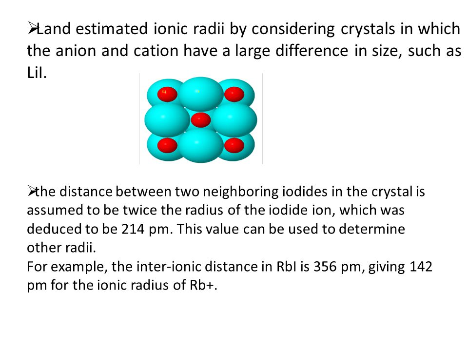 Land estimated ionic radii by considering crystals in which the anion and cation have a large difference in size, such as LiI.