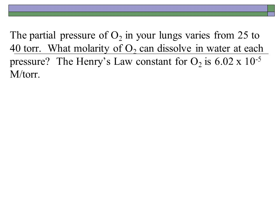 The partial pressure of O2 in your lungs varies from 25 to 40 torr