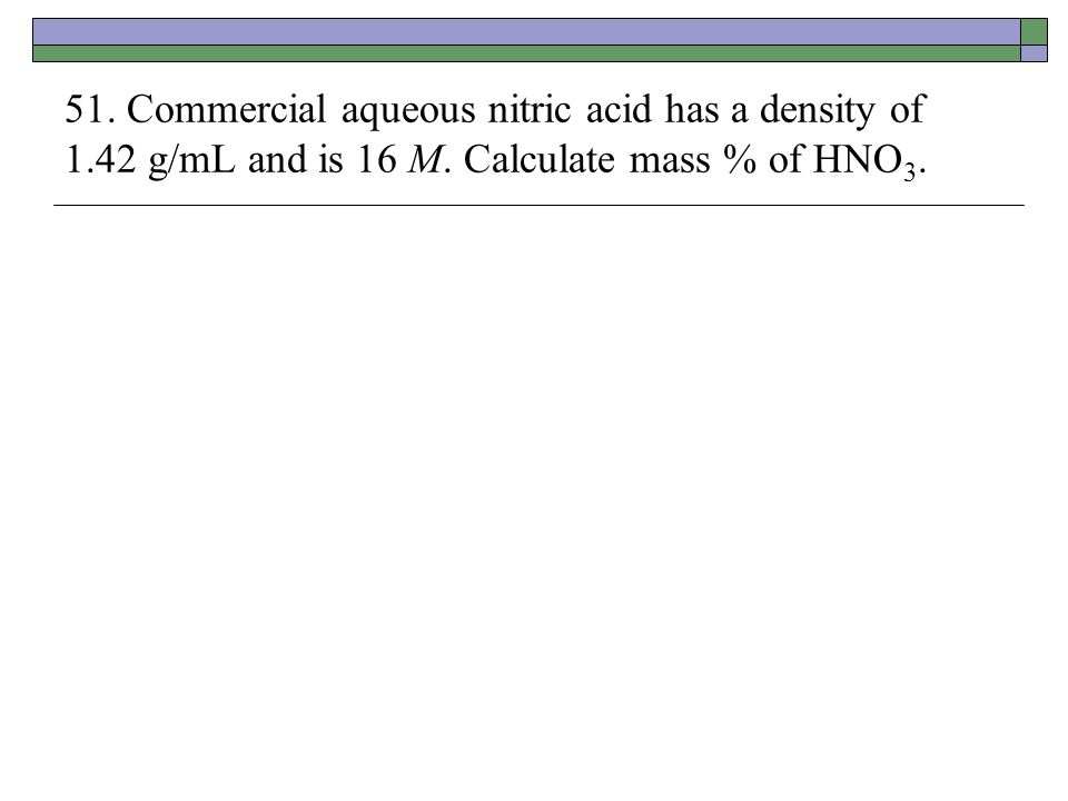 51. Commercial aqueous nitric acid has a density of 1