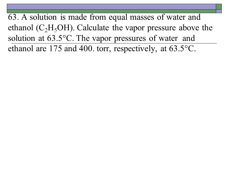 63. A solution is made from equal masses of water and ethanol (C2H5OH)
