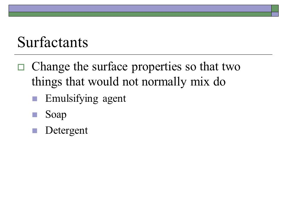 Surfactants Change the surface properties so that two things that would not normally mix do. Emulsifying agent.