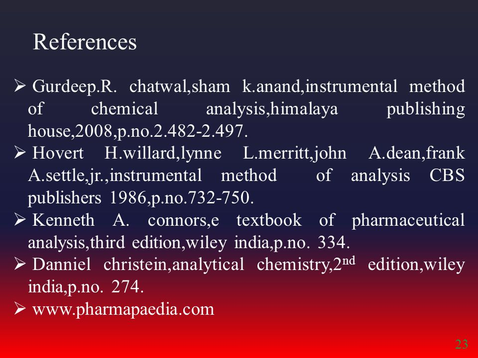 References Gurdeep.R. chatwal,sham k.anand,instrumental method of chemical analysis,himalaya publishing house,2008,p.no.2.482-2.497.