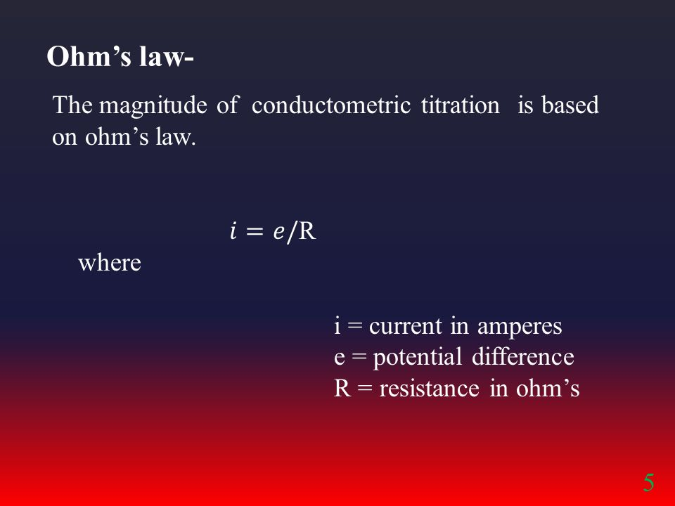 Ohm's law- The magnitude of conductometric titration is based on ohm's law. 𝑖=𝑒/R. where. i = current in amperes.