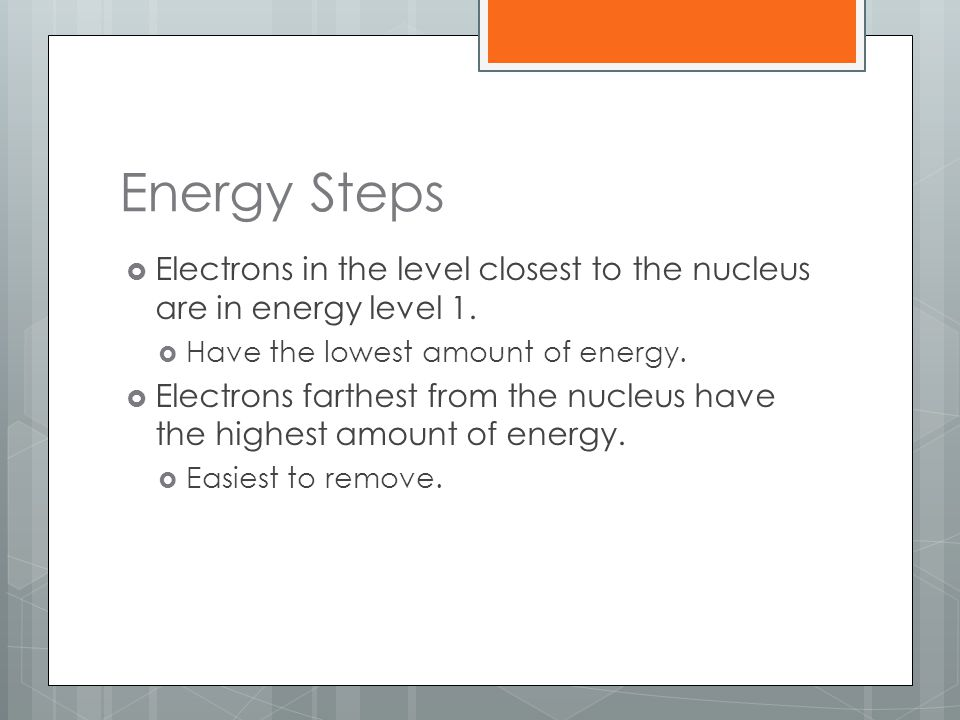 Energy Steps Electrons in the level closest to the nucleus are in energy level 1. Have the lowest amount of energy.