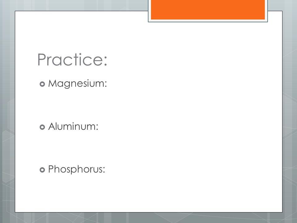 Practice: Magnesium: Aluminum: Phosphorus: