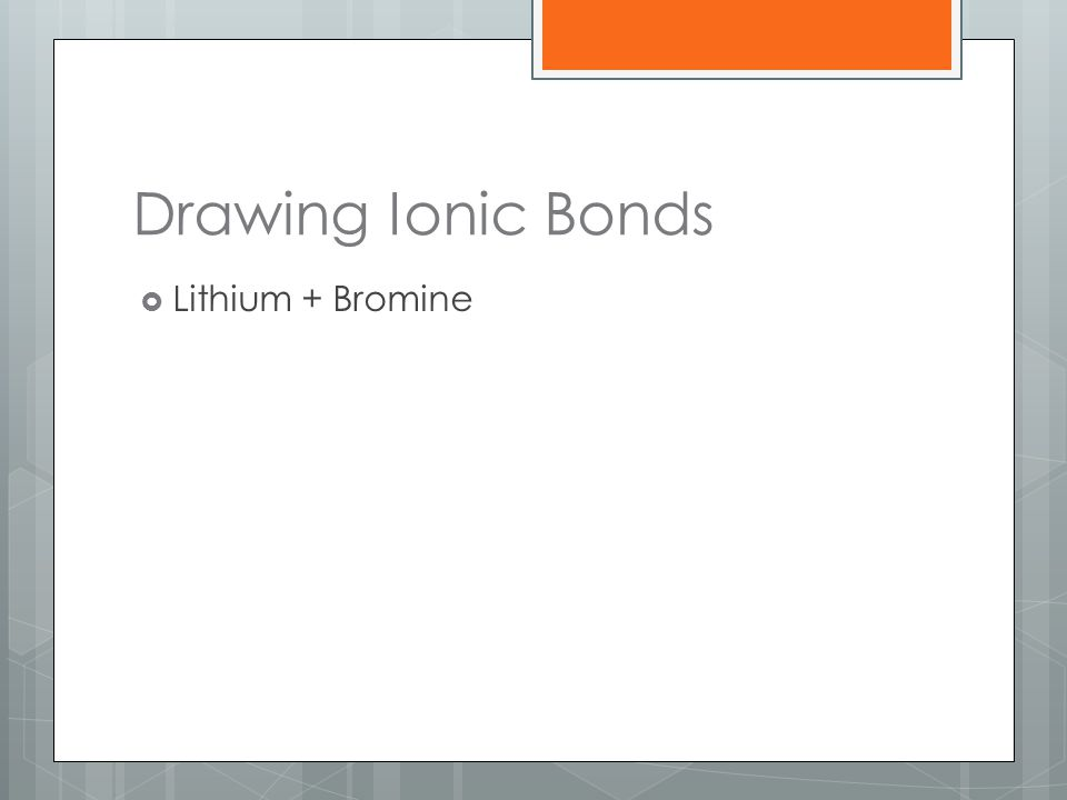 Drawing Ionic Bonds Lithium + Bromine
