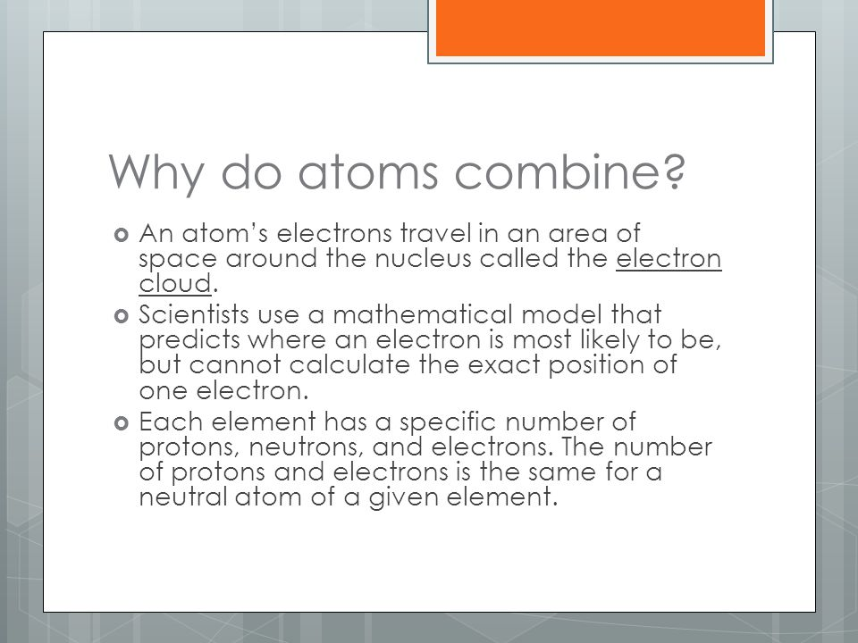 Why do atoms combine An atom's electrons travel in an area of space around the nucleus called the electron cloud.