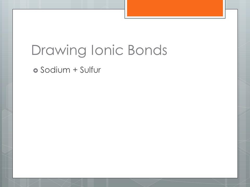 Drawing Ionic Bonds Sodium + Sulfur