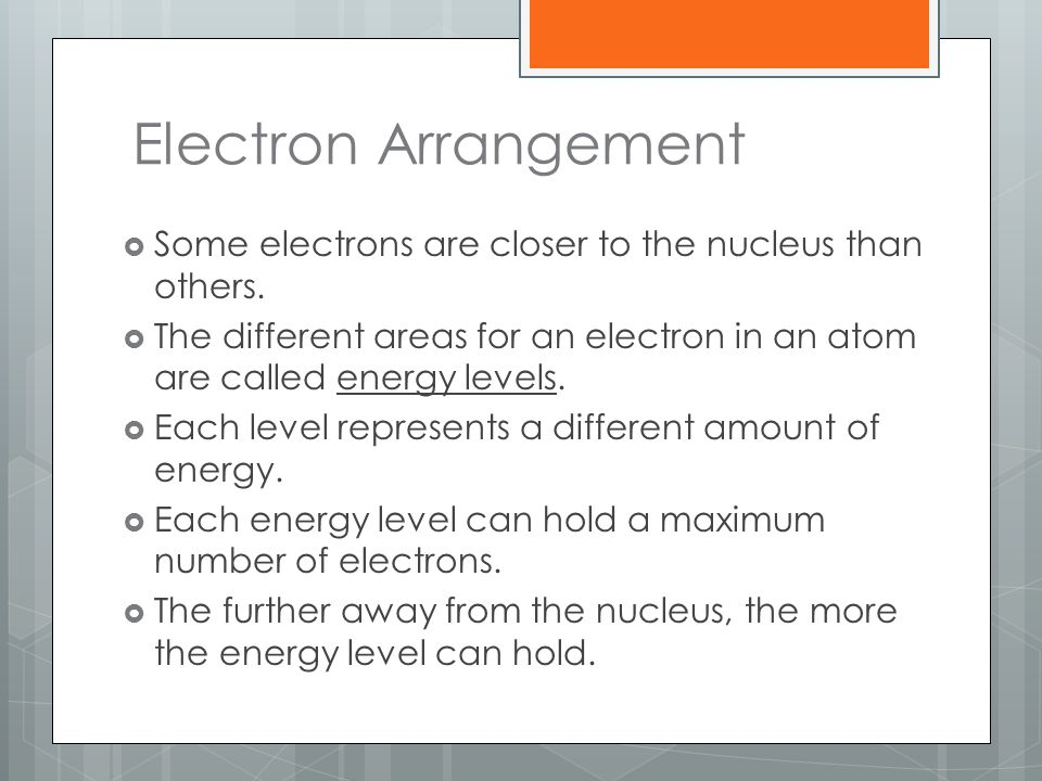 Electron Arrangement Some electrons are closer to the nucleus than others. The different areas for an electron in an atom are called energy levels.