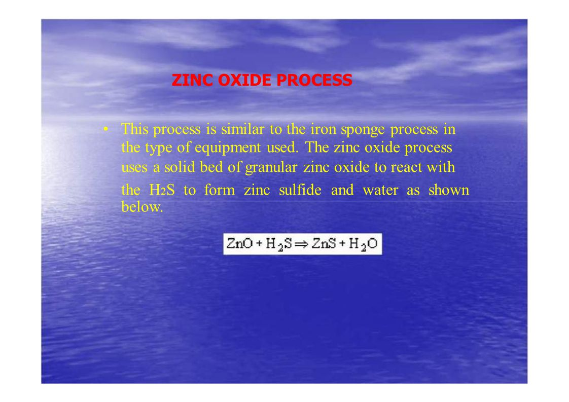 ZINC OXIDE PROCESS • This process is similar to the iron sponge process in. the type of equipment used. The zinc oxide process.