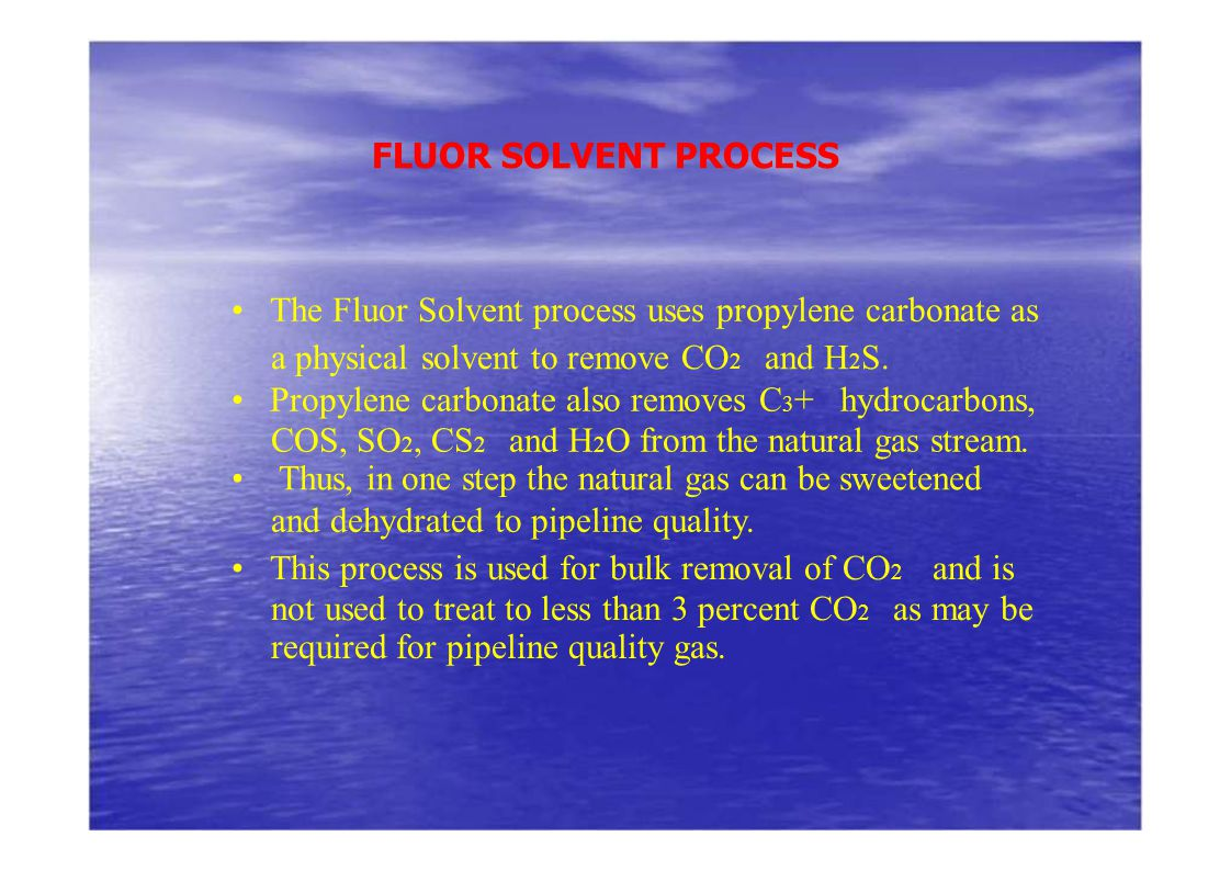 FLUOR SOLVENT PROCESS • The Fluor Solvent process uses propylene carbonate as. a physical solvent to remove CO2 and H2S.