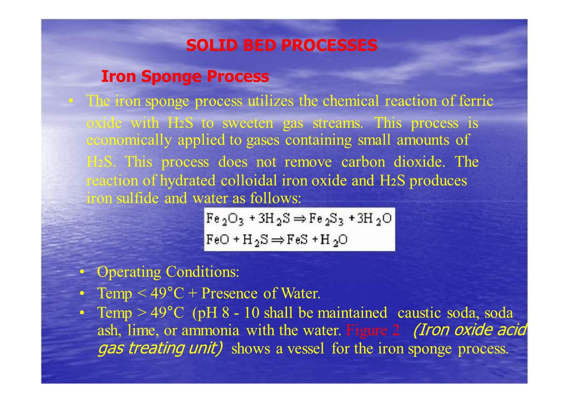 SOLID BED PROCESSES Iron Sponge Process. • The iron sponge process utilizes the chemical reaction of ferric.