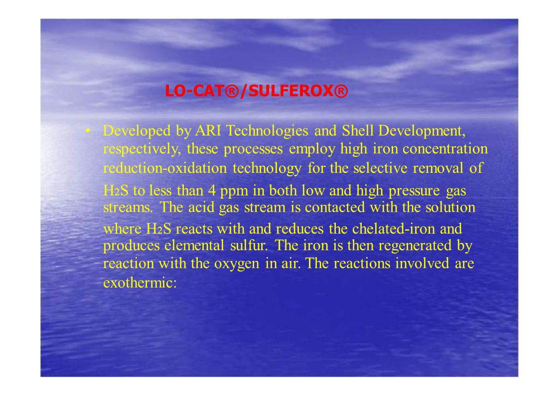 LO-CAT®/SULFEROX® • Developed by ARI Technologies and Shell Development, respectively, these processes employ high iron concentration.