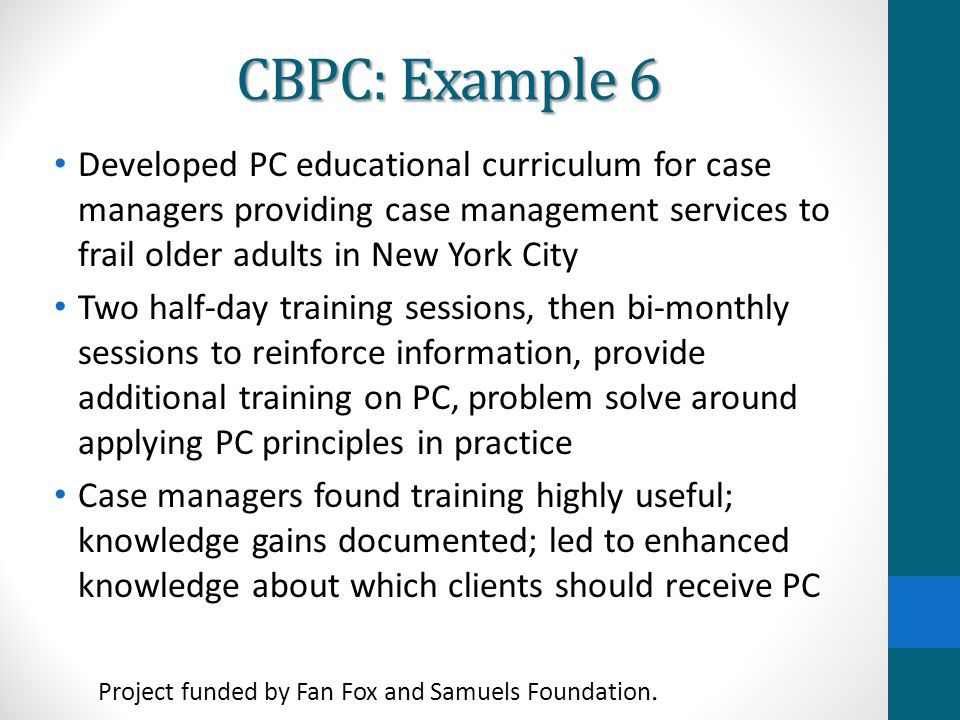 CBPC: Example 6 Developed PC educational curriculum for case managers providing case management services to frail older adults in New York City.