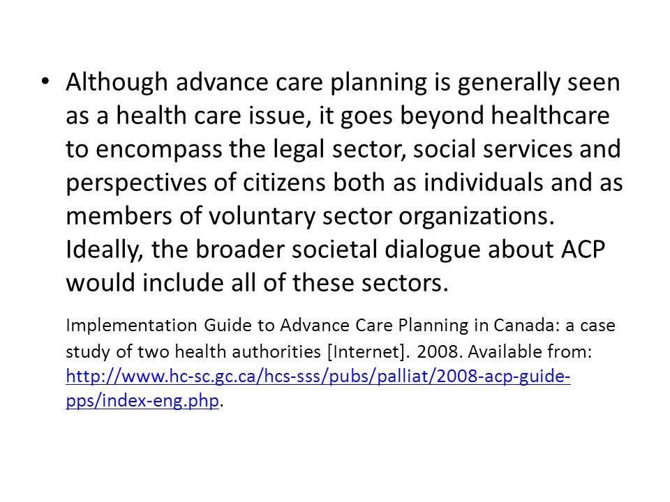 Although advance care planning is generally seen as a health care issue, it goes beyond healthcare to encompass the legal sector, social services and perspectives of citizens both as individuals and as members of voluntary sector organizations. Ideally, the broader societal dialogue about ACP would include all of these sectors.