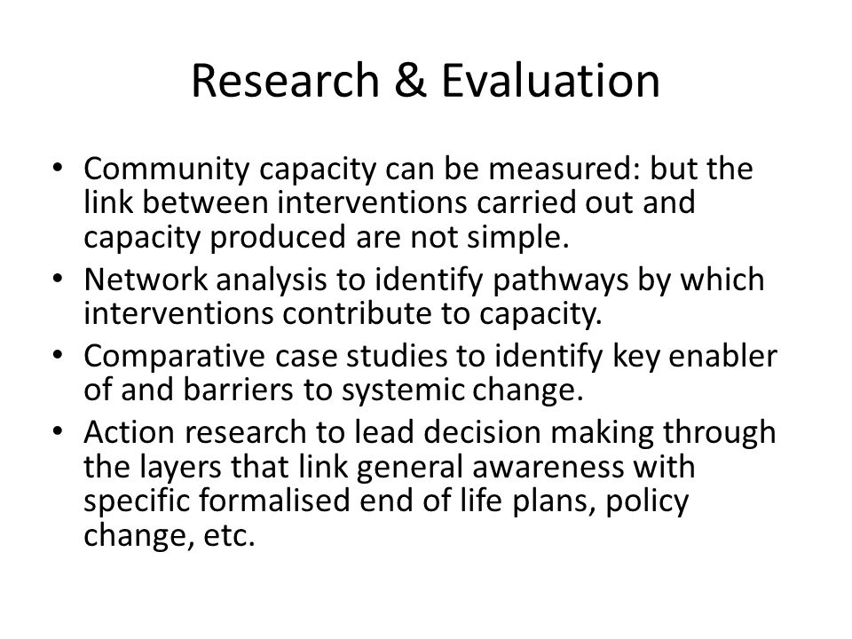 Research & Evaluation Community capacity can be measured: but the link between interventions carried out and capacity produced are not simple.