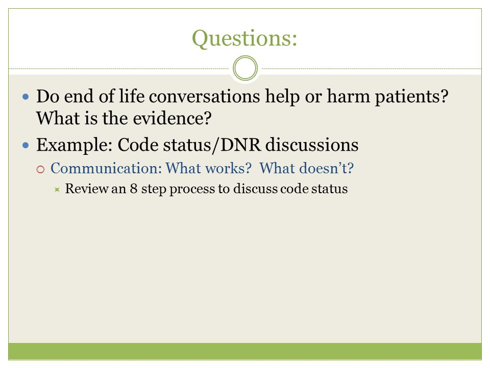 Questions: Do end of life conversations help or harm patients What is the evidence Example: Code status/DNR discussions.