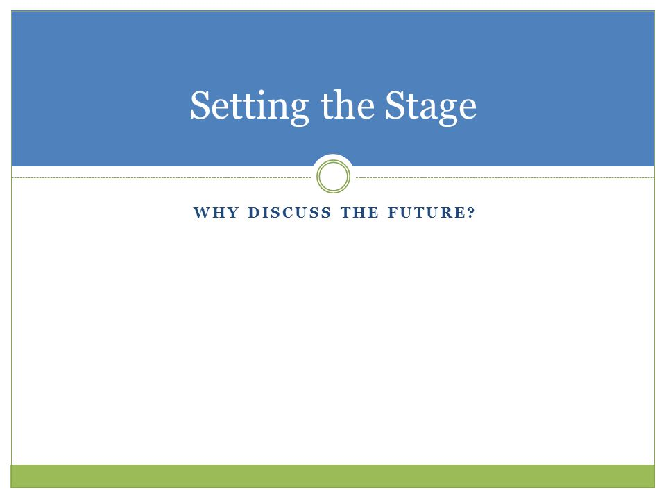 Setting the Stage Why discuss the future