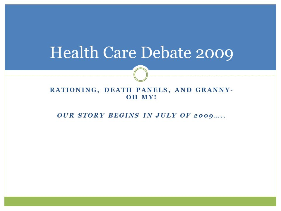 Health Care Debate 2009 RATIONING, DEATH PANELS, AND GRANNY-OH MY!