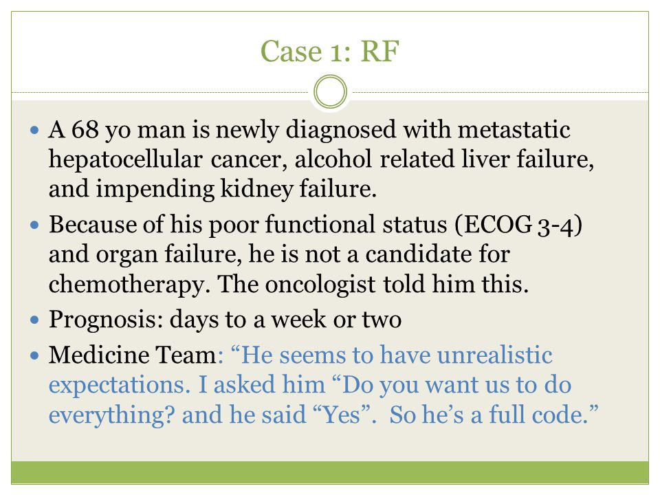 Case 1: RF A 68 yo man is newly diagnosed with metastatic hepatocellular cancer, alcohol related liver failure, and impending kidney failure.