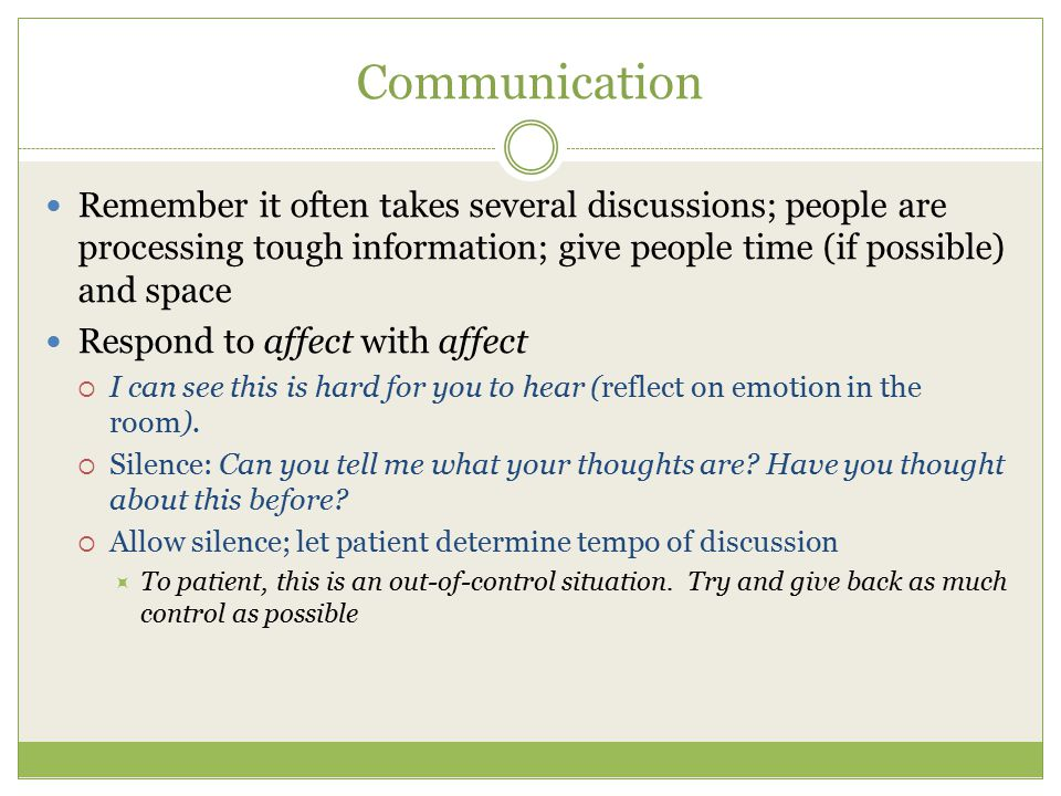 Communication Remember it often takes several discussions; people are processing tough information; give people time (if possible) and space.