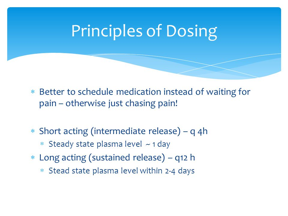 Principles of Dosing Better to schedule medication instead of waiting for pain – otherwise just chasing pain!