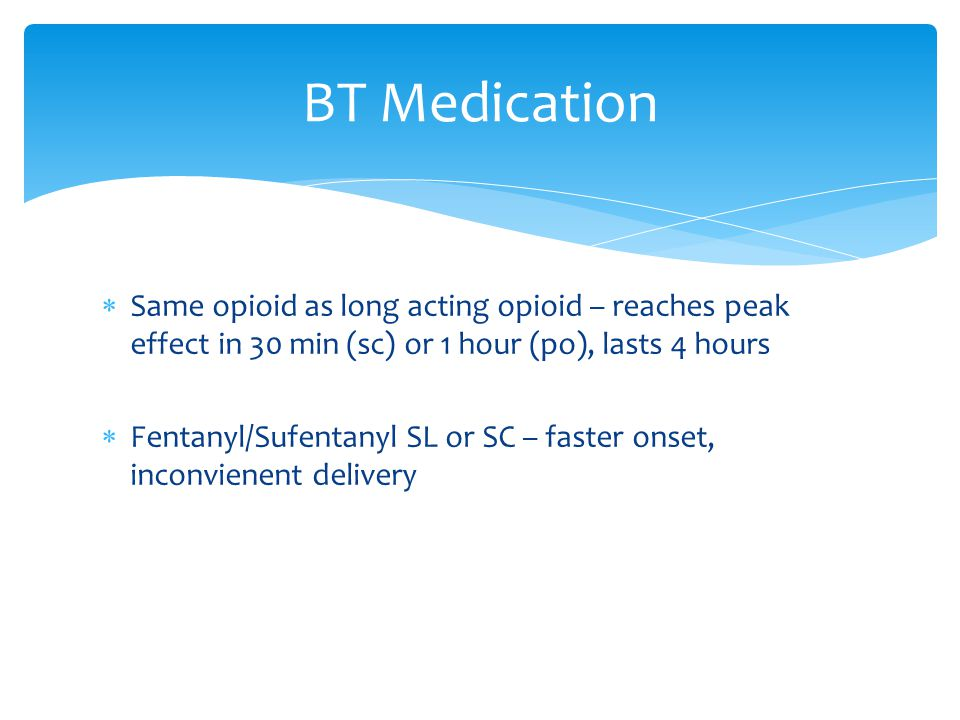 BT Medication Same opioid as long acting opioid – reaches peak effect in 30 min (sc) or 1 hour (po), lasts 4 hours.