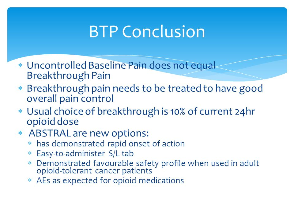 BTP Conclusion Uncontrolled Baseline Pain does not equal Breakthrough Pain. Breakthrough pain needs to be treated to have good overall pain control.