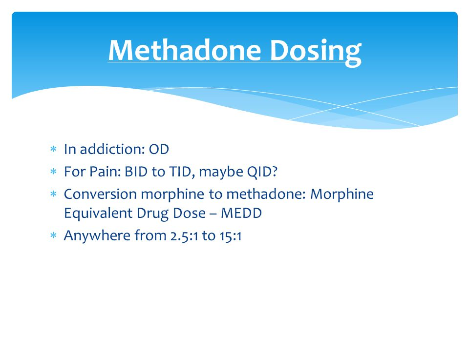 Methadone Dosing In addiction: OD For Pain: BID to TID, maybe QID