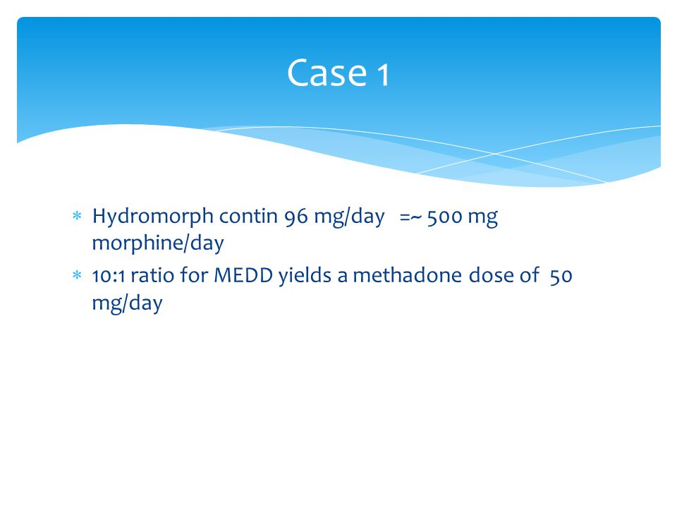 Case 1 Hydromorph contin 96 mg/day =~ 500 mg morphine/day
