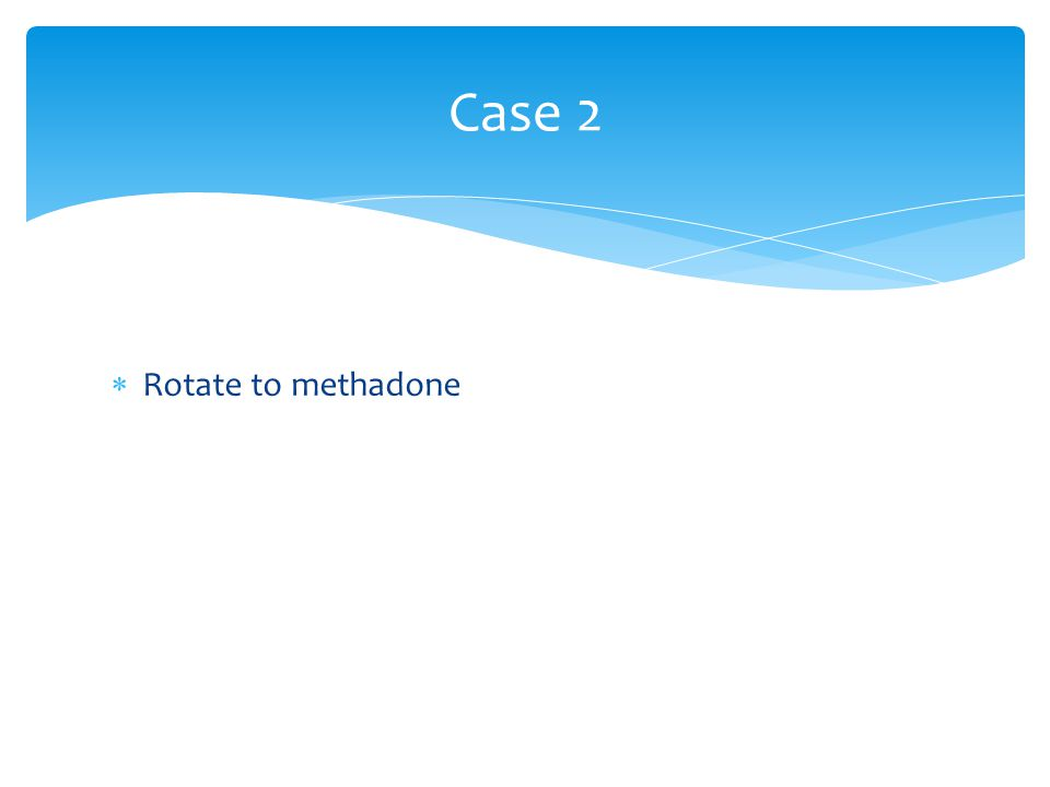 Case 2 Rotate to methadone
