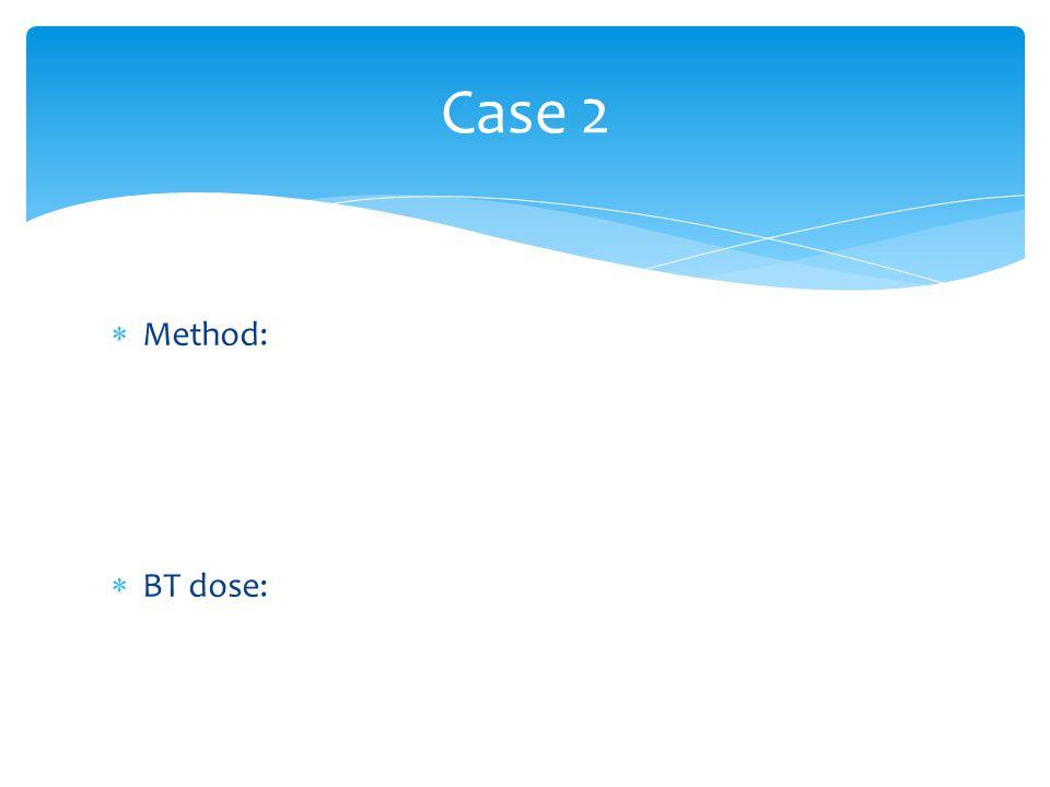 Case 2 Method: BT dose:
