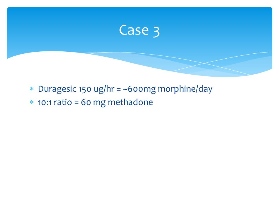 Case 3 Duragesic 150 ug/hr = ~600mg morphine/day