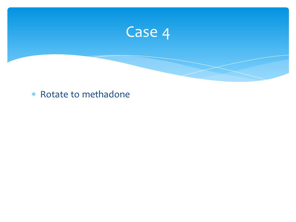Case 4 Rotate to methadone