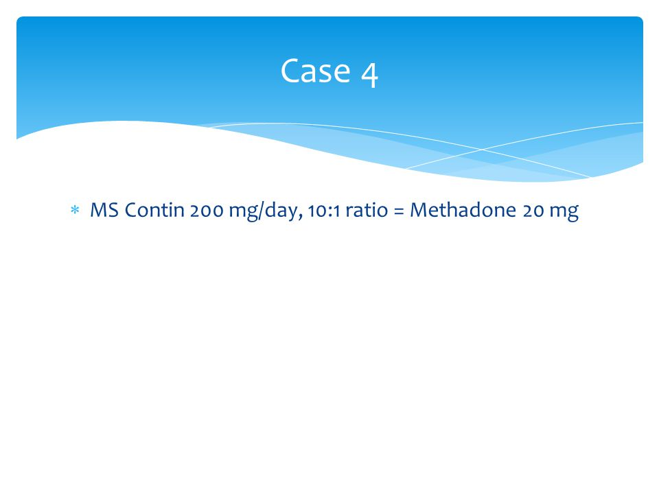 Case 4 MS Contin 200 mg/day, 10:1 ratio = Methadone 20 mg
