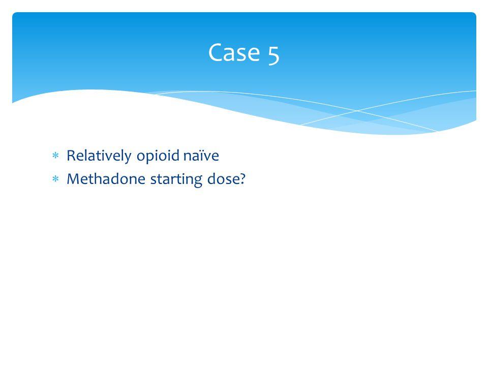 Case 5 Relatively opioid naïve Methadone starting dose