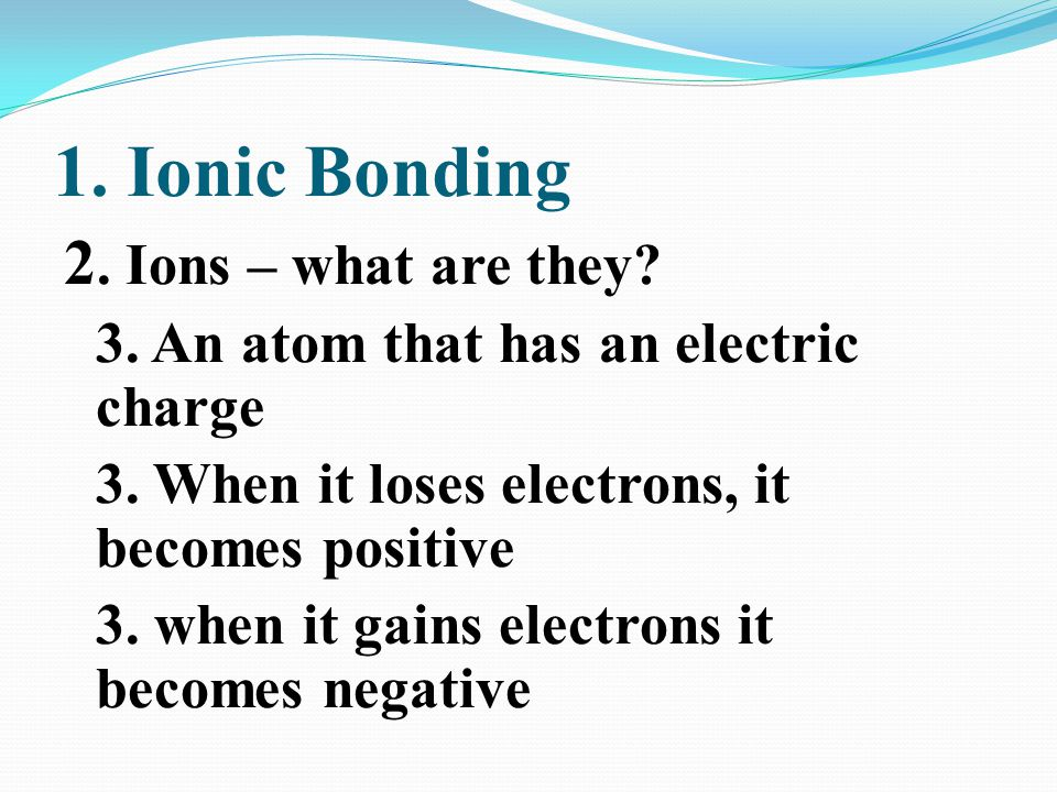 1. Ionic Bonding 2. Ions – what are they