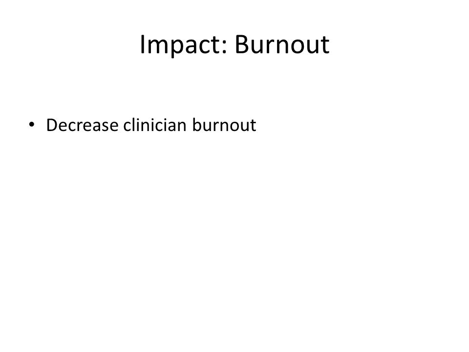 Impact: Burnout Decrease clinician burnout