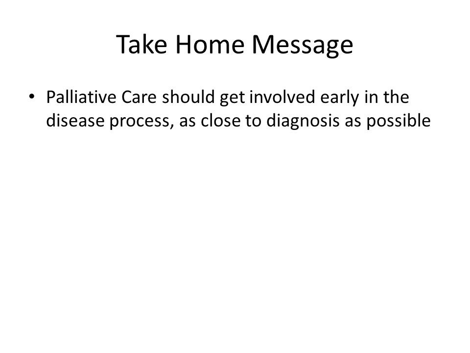 Take Home Message Palliative Care should get involved early in the disease process, as close to diagnosis as possible.