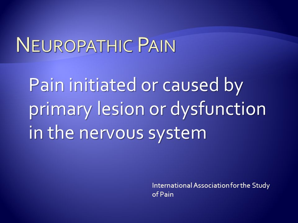 Neuropathic Pain Pain initiated or caused by primary lesion or dysfunction in the nervous system.