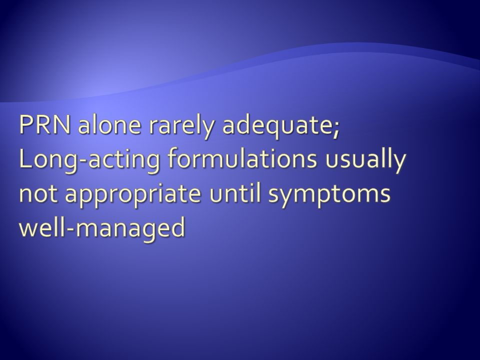 PRN alone rarely adequate; Long-acting formulations usually not appropriate until symptoms well-managed