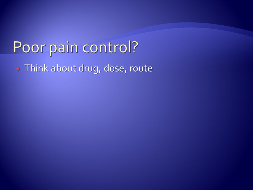 Poor pain control Think about drug, dose, route