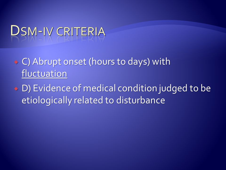 Dsm-iv criteria C) Abrupt onset (hours to days) with fluctuation