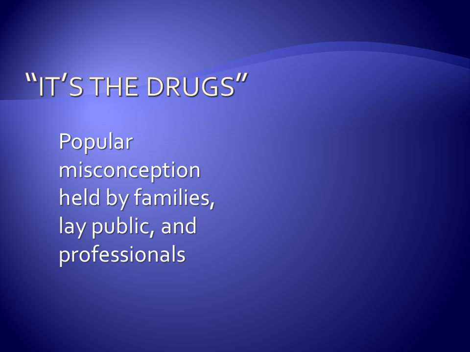 it's the drugs Popular misconception held by families, lay public, and professionals.