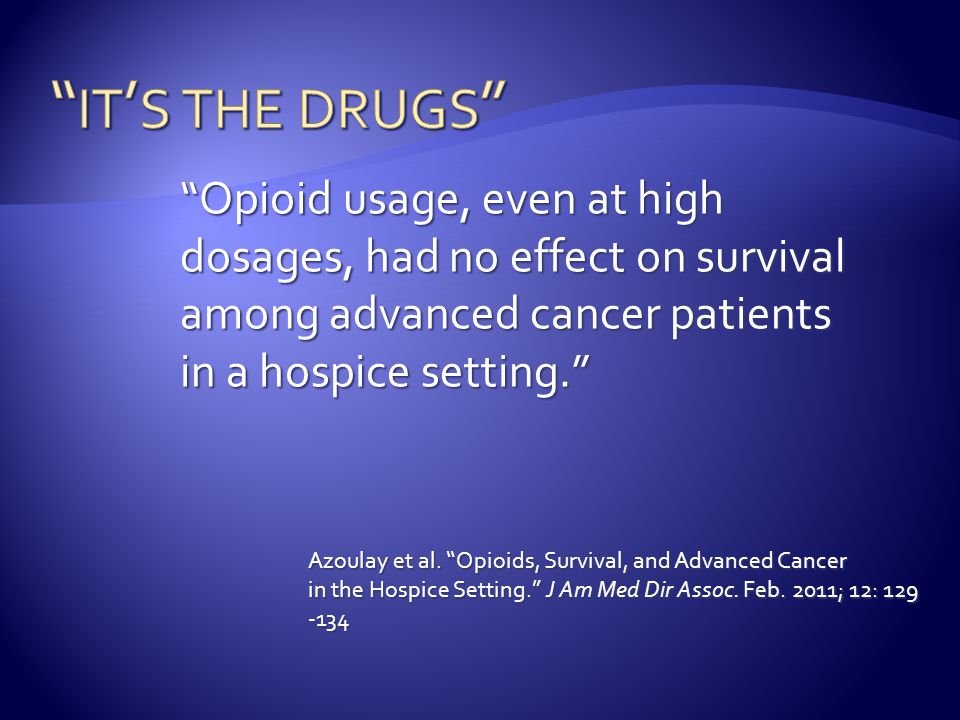 it's the drugs Opioid usage, even at high dosages, had no effect on survival among advanced cancer patients.