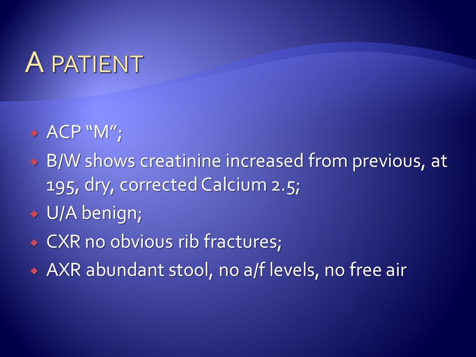 A patient ACP M ; B/W shows creatinine increased from previous, at 195, dry, corrected Calcium 2.5;
