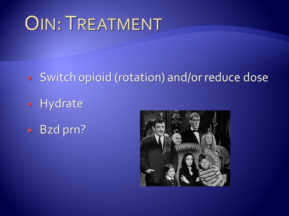 Oin: Treatment Switch opioid (rotation) and/or reduce dose Hydrate