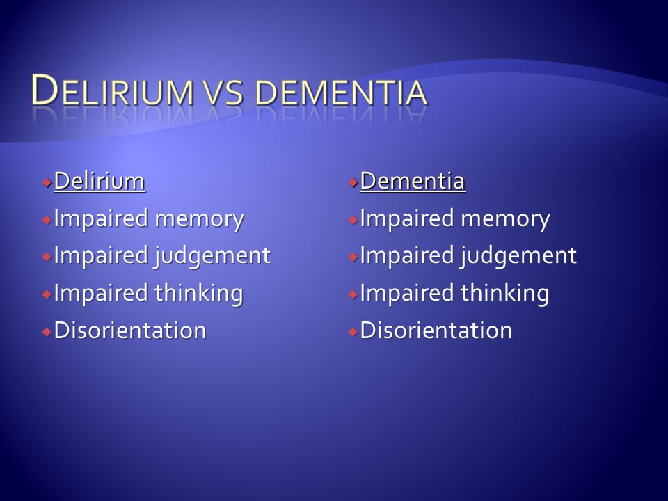Delirium vs dementia Delirium Impaired memory Impaired judgement