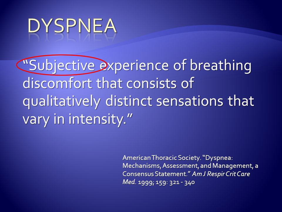 Dyspnea Subjective experience of breathing discomfort that consists of qualitatively distinct sensations that vary in intensity.